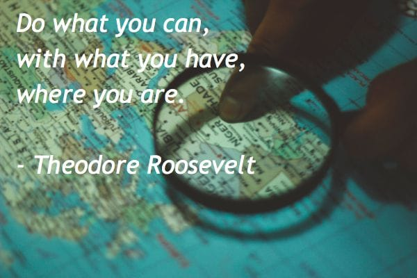 Do what you can, with what you have, where you are. -Theodore Roosevelt