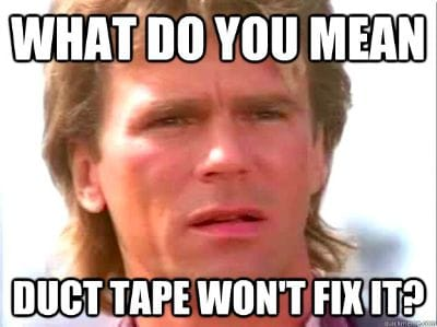 "Macguyver: ""What do you mean duct tape won't fix it?"""