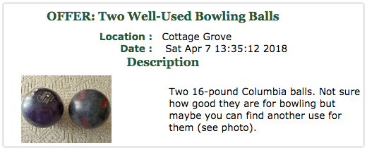 Offer: Two Well-Used Bowling Balls. Two 16-pound Columbia balls. Not sure how good they are for bowling but maybe you can find another use for them
